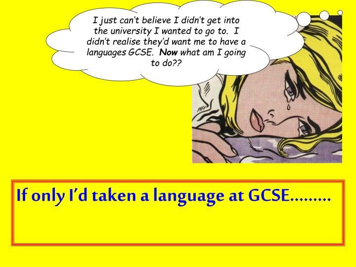 I just can't believe I didn't get into the university I wanted to go to.  I didn't realise they'd want me to have a languages GCSE.