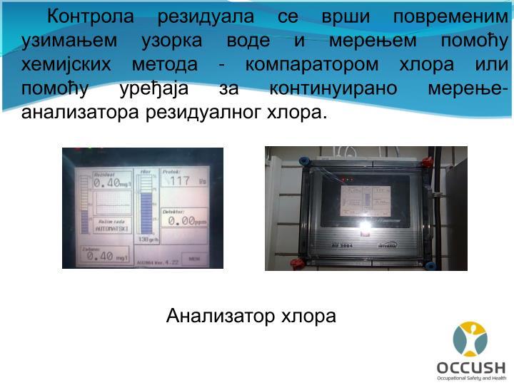 Контрола резидуала се врши повременим узимањем узорка воде и мерењем помоћу хемијских метода - компаратором хлора или помоћу уређаја за континуирано мерење-анализатора резидуалног хлора.