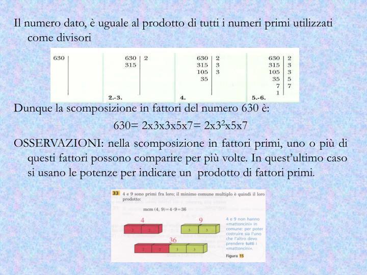 Il numero dato, è uguale al prodotto di tutti i numeri primi utilizzati come divisori