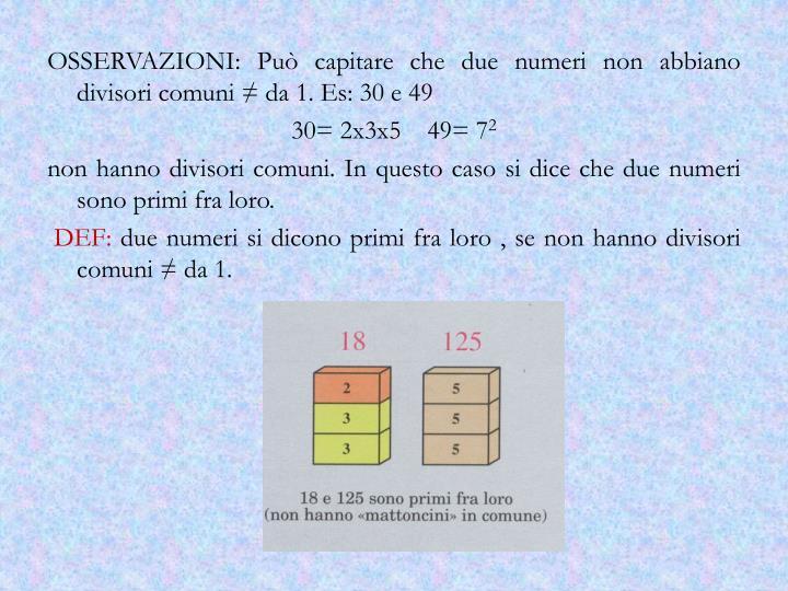 OSSERVAZIONI: Può capitare che due numeri non abbiano divisori comuni ≠ da 1. Es: 30 e 49