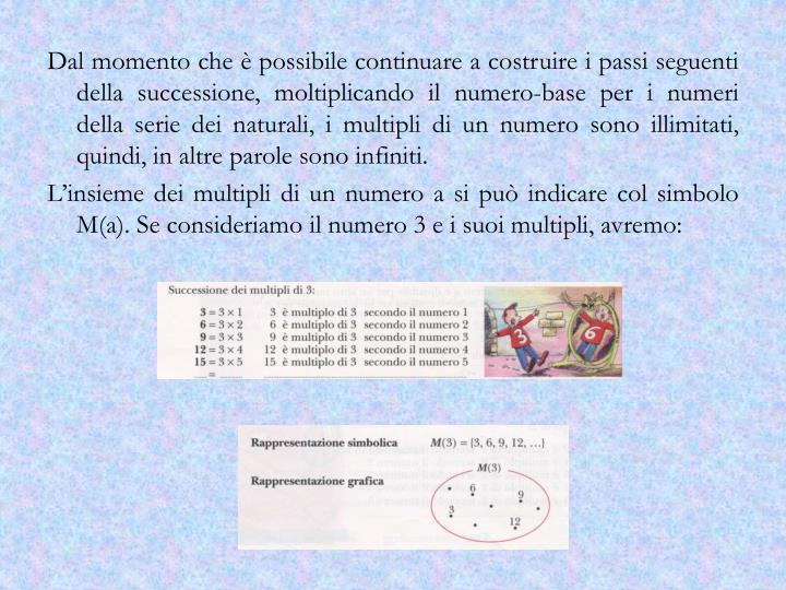 Dal momento che è possibile continuare a costruire i passi seguenti della successione, moltiplicando il numero-base per i numeri della serie dei naturali, i multipli di un numero sono illimitati, quindi, in altre parole sono infiniti.