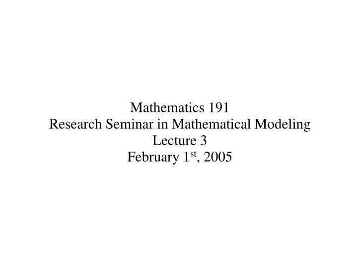 Mathematics 191 research seminar in mathematical modeling lecture 3 february 1 st 2005