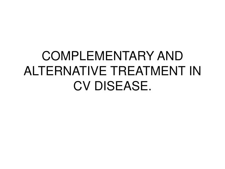 COMPLEMENTARY AND ALTERNATIVE TREATMENT IN CV DISEASE.