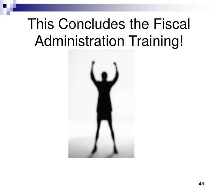 This Concludes the Fiscal Administration Training!