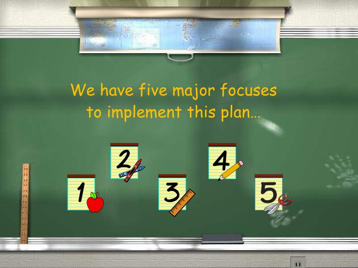 We have five major focuses to implement this plan…