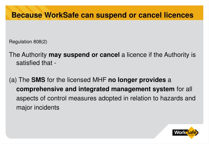 Because WorkSafe can suspend or cancel licences