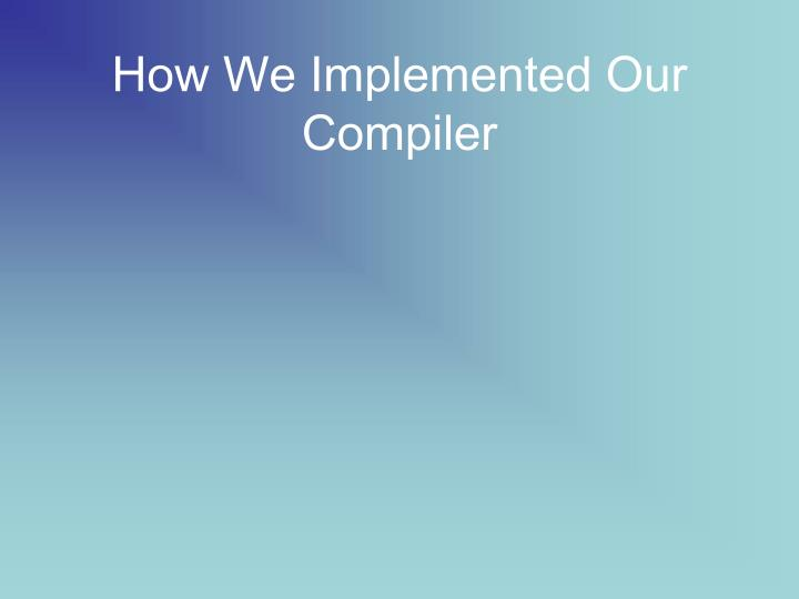 How We Implemented Our Compiler