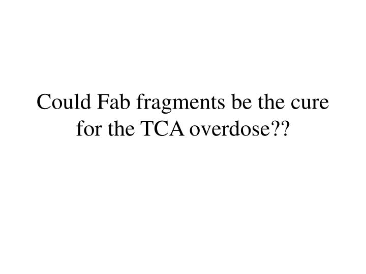 Could Fab fragments be the cure for the TCA overdose??