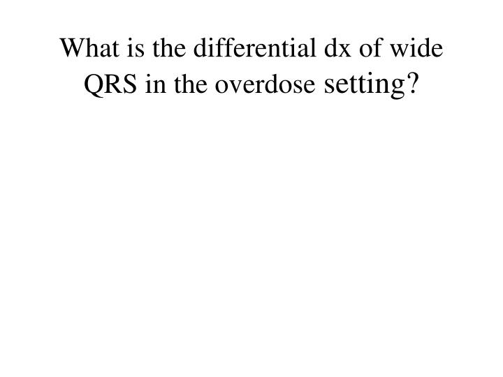 What is the differential dx of wide QRS in the overdose