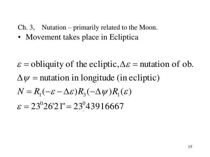 Ch. 3,    Nutation – primarily related to the Moon.