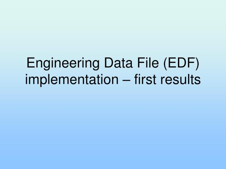 engineering data file edf implementation first results