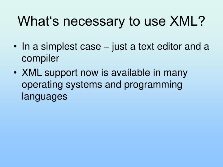 What's necessary to use XML?