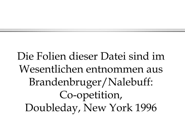Die Folien dieser Datei sind im Wesentlichen entnommen aus Brandenbruger/Nalebuff: