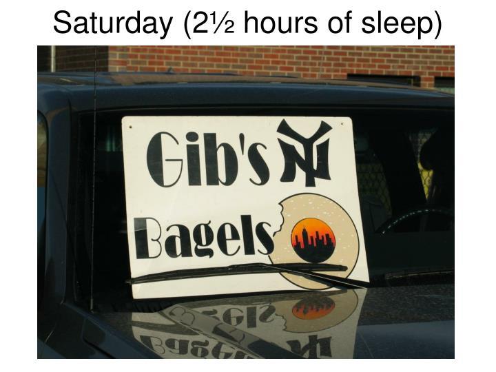Saturday (2½ hours of sleep)