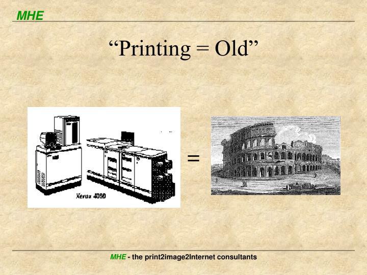 """Printing = Old"""