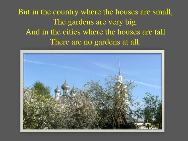 But in the country where the houses are small,