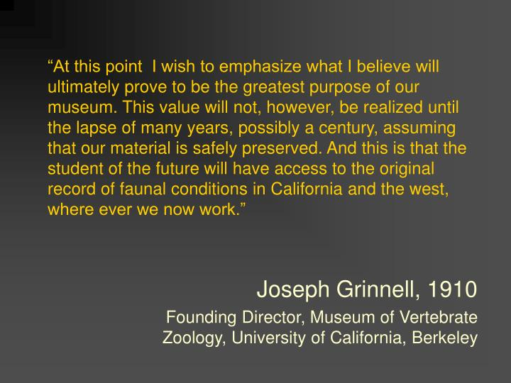 """At this point  I wish to emphasize what I believe will ultimately prove to be the greatest purpose of our museum. This value will not, however, be realized until the lapse of many years, possibly a century, assuming that our material is safely preserved. And this is that the student of the future will have access to the original record of faunal conditions in California and the west, where ever we now work."""