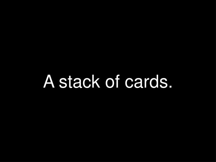 A stack of cards.