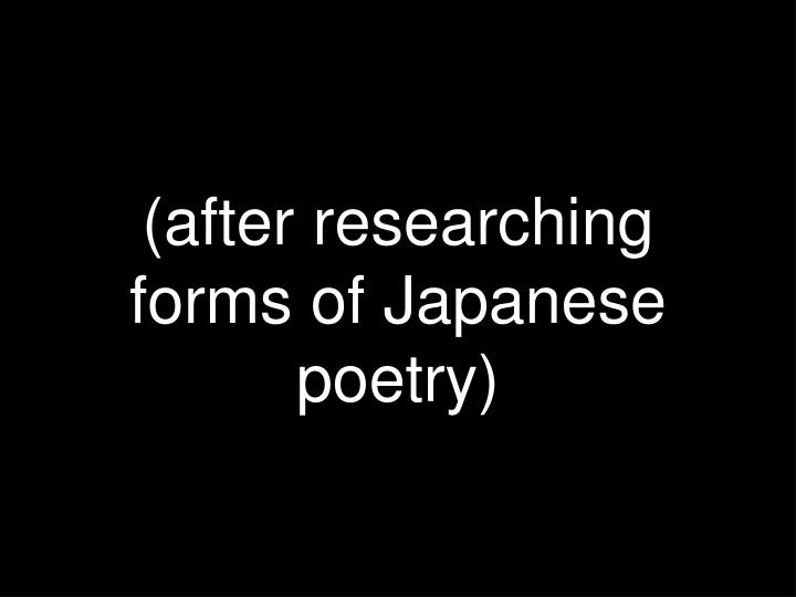 (after researching forms of Japanese poetry)
