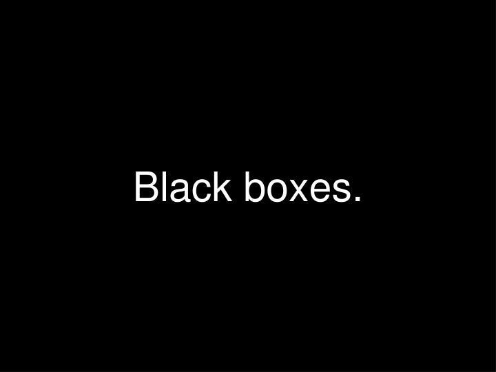 Black boxes.