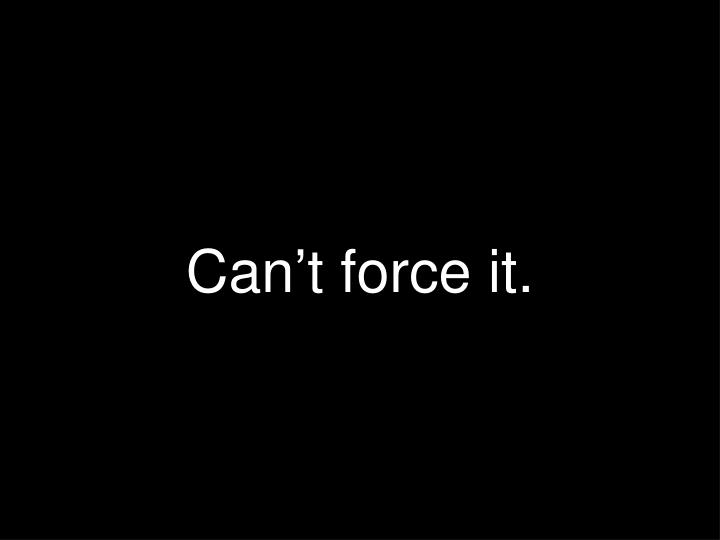 Can't force it.