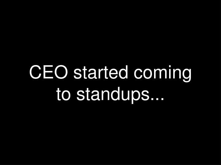 CEO started coming to standups...