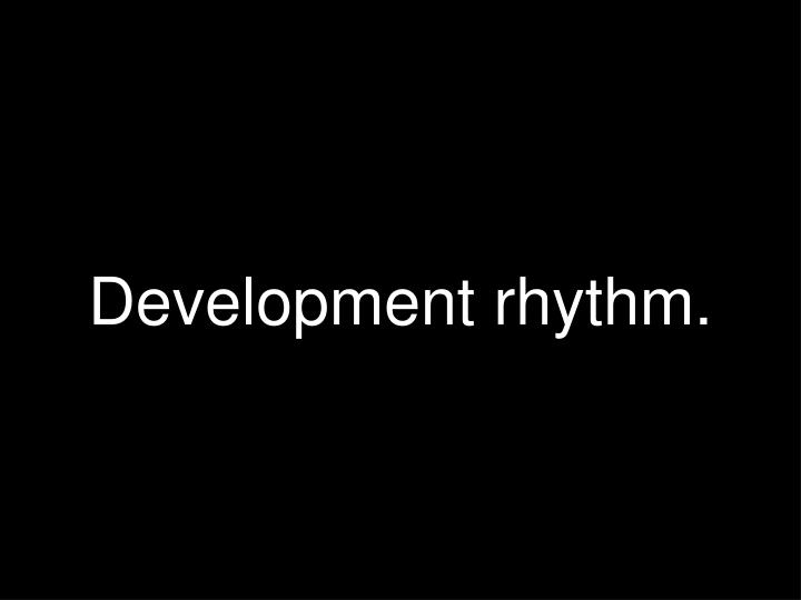 Development rhythm.