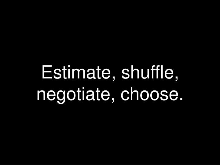 Estimate, shuffle, negotiate, choose.