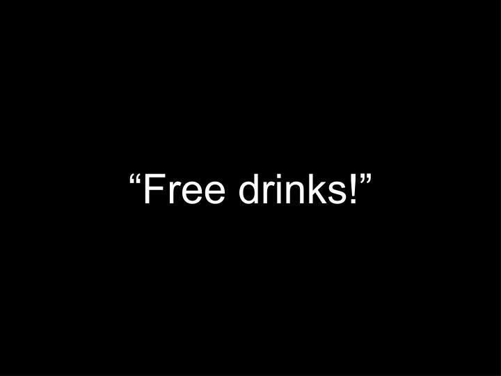 """Free drinks!"""