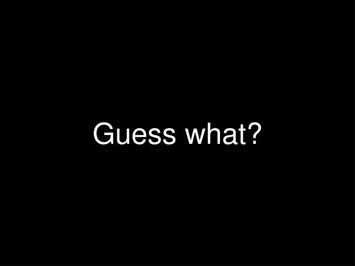 Guess what?