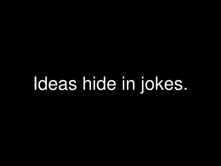 Ideas hide in jokes.