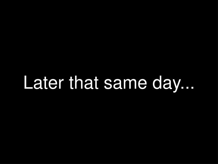 Later that same day...