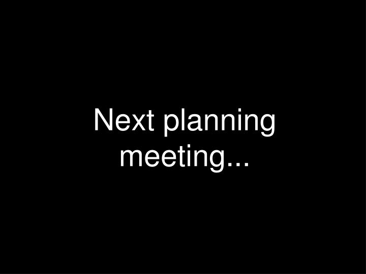 Next planning meeting...