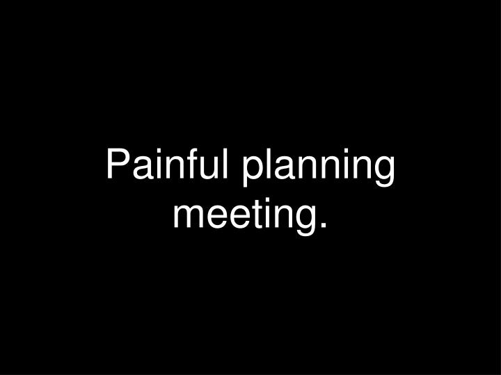 Painful planning meeting.