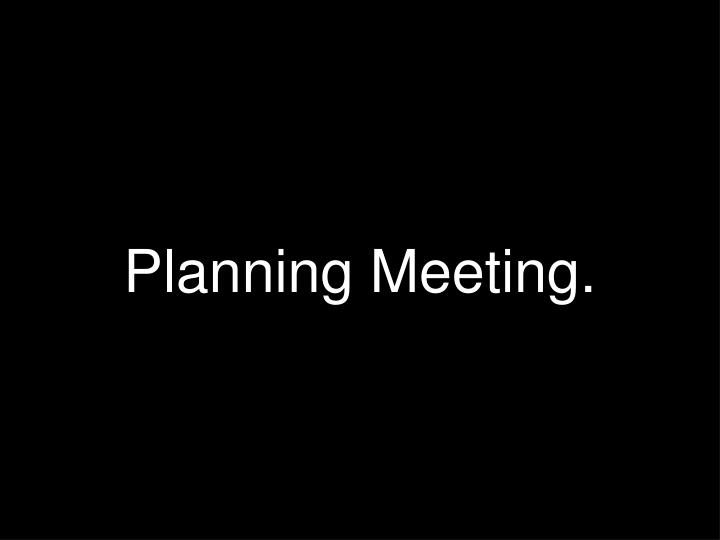 Planning Meeting.
