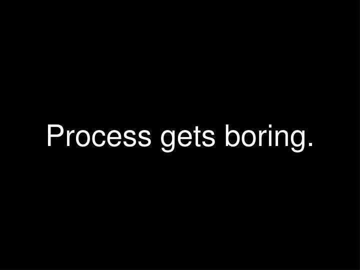 Process gets boring.