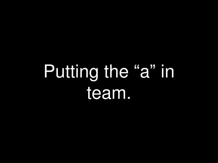"""Putting the """"a"""" in team."""