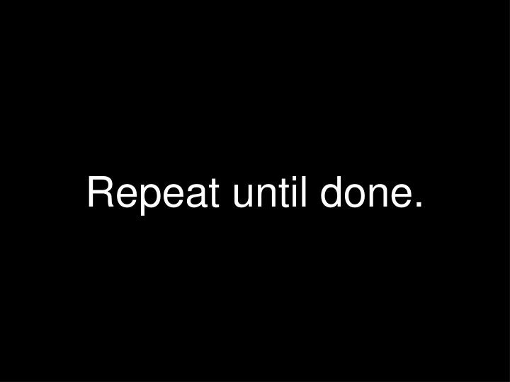 Repeat until done.