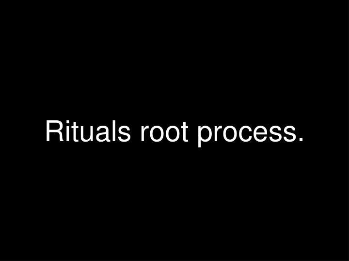 Rituals root process.
