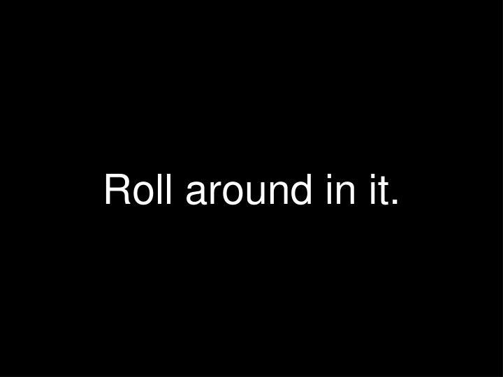 Roll around in it.
