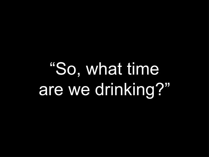 """""""So, what time"""
