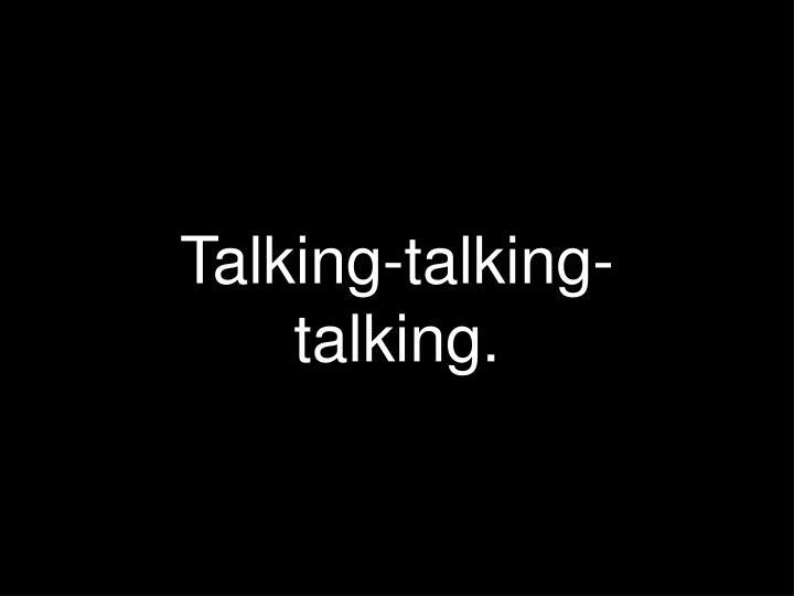 Talking-talking-talking.