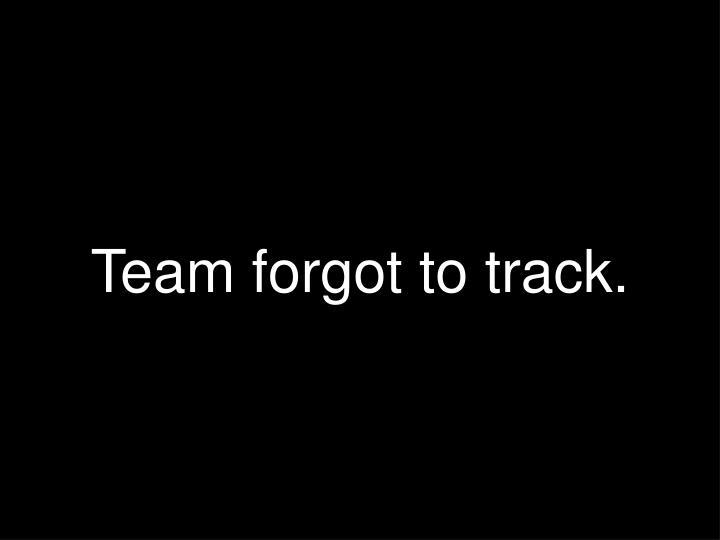 Team forgot to track.