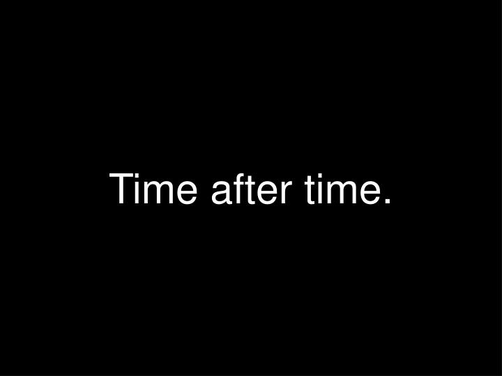 Time after time.