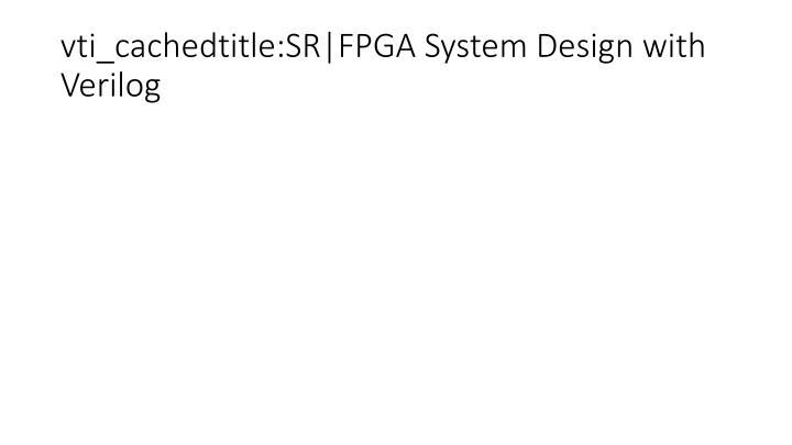vti_cachedtitle:SR FPGA System Design with Verilog