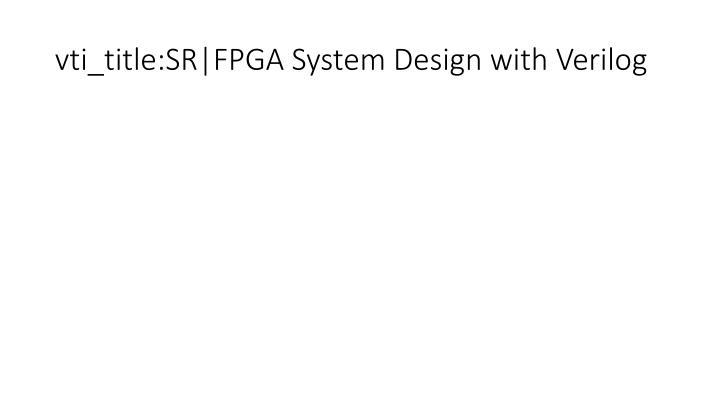 vti_title:SR FPGA System Design with Verilog