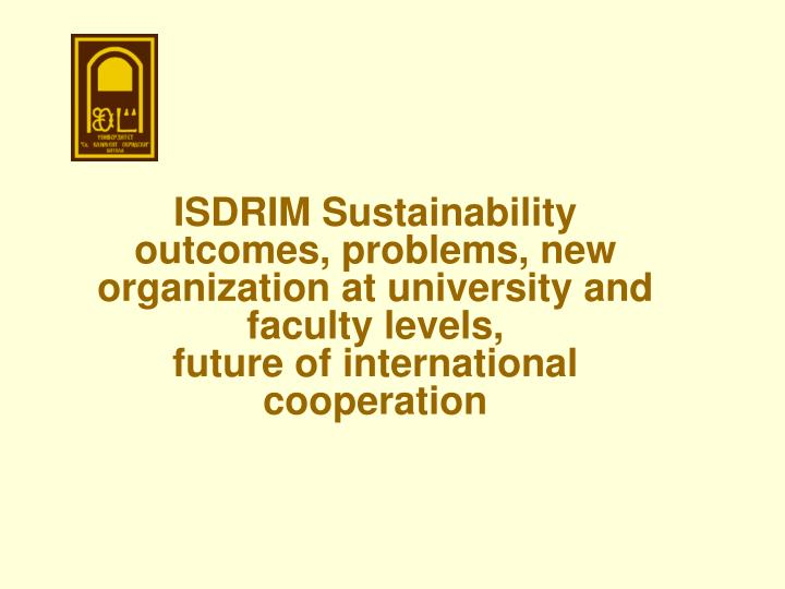 ISDRIM Sustainability  outcomes, problems, new organization at university and faculty levels,