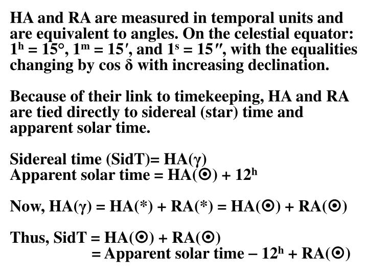 HA and RA are measured in temporal units and are equivalent to angles. On the celestial equator: 1
