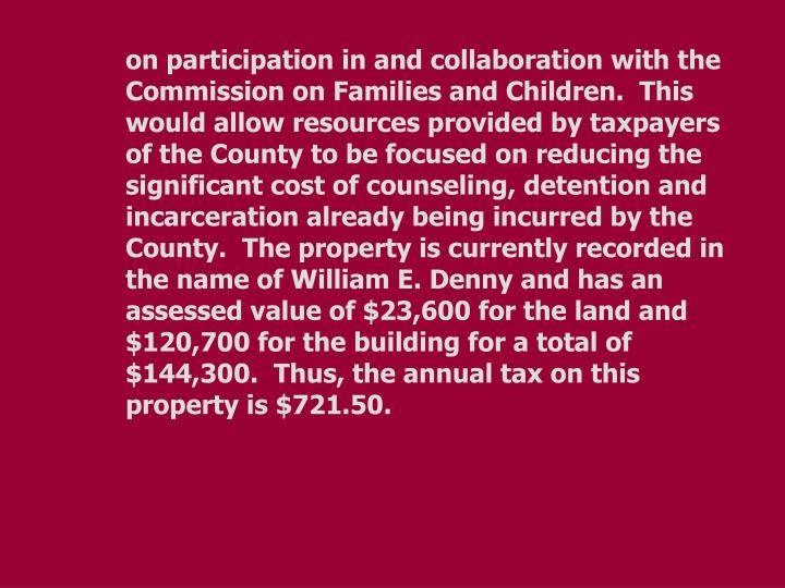 on participation in and collaboration with the Commission on Families and Children.  This would allow resources provided by taxpayers of the County to be focused on reducing the significant cost of counseling, detention and incarceration already being incurred by the County.  The property is currently recorded in the name of William E. Denny and has an assessed value of $23,600 for the land and $120,700 for the building for a total of $144,300.  Thus, the annual tax on this property is $721.50.