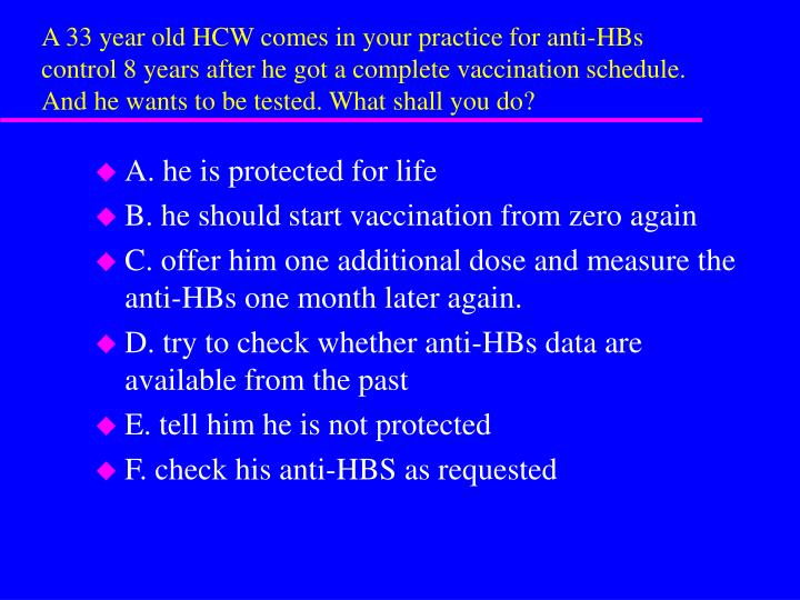 A 33 year old HCW comes in your practice for anti-HBs control 8 years after he got a complete vaccination schedule. And he wants to be tested. What shall you do?